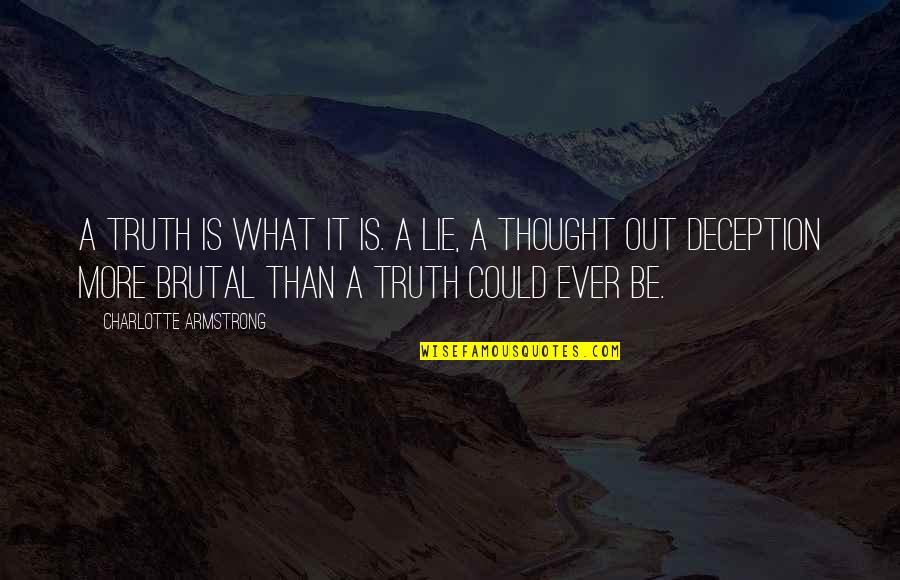 Brutal Truth Quotes By Charlotte Armstrong: A truth is what it is. A lie,