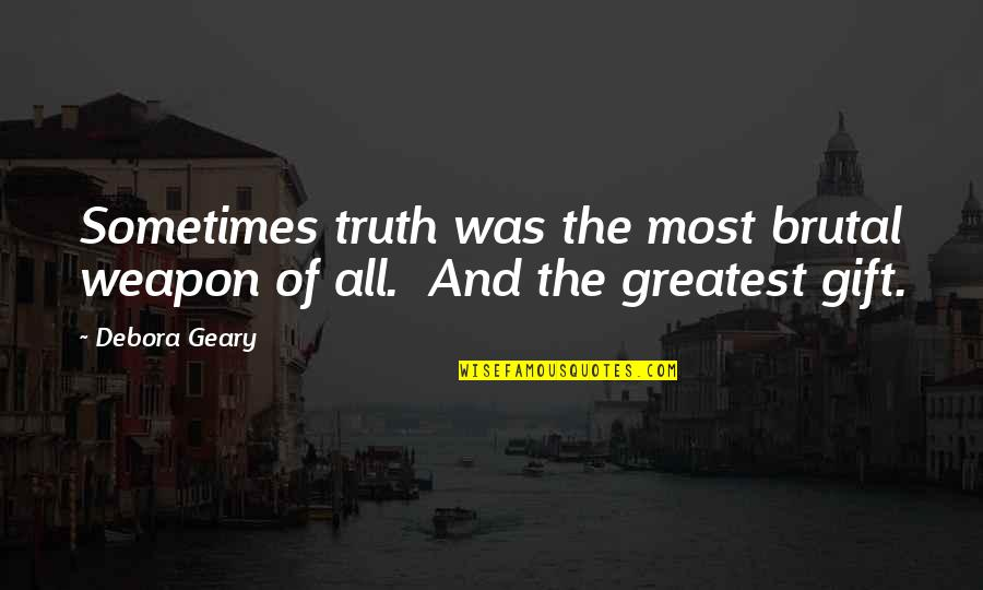 Brutal Truth Quotes By Debora Geary: Sometimes truth was the most brutal weapon of