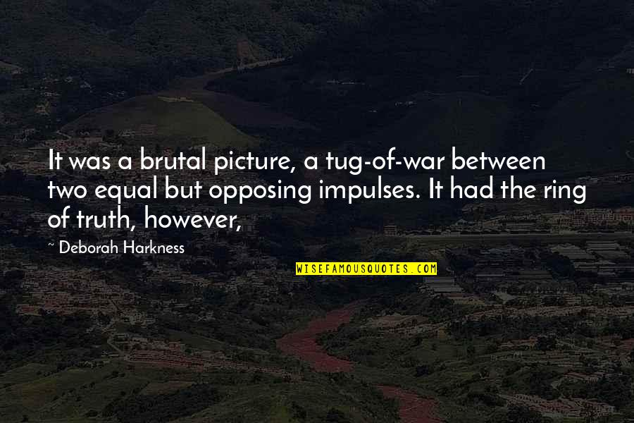 Brutal Truth Quotes By Deborah Harkness: It was a brutal picture, a tug-of-war between