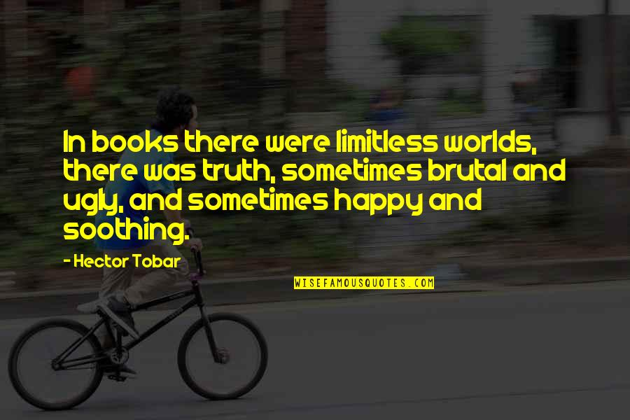 Brutal Truth Quotes By Hector Tobar: In books there were limitless worlds, there was