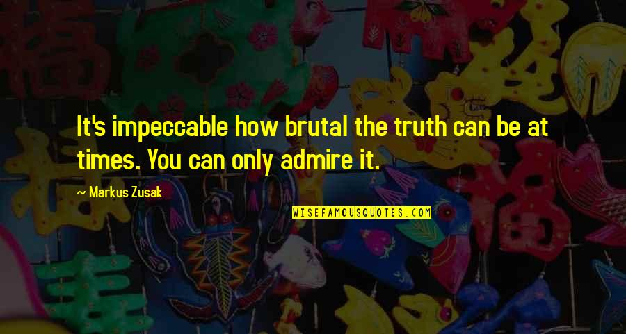 Brutal Truth Quotes By Markus Zusak: It's impeccable how brutal the truth can be
