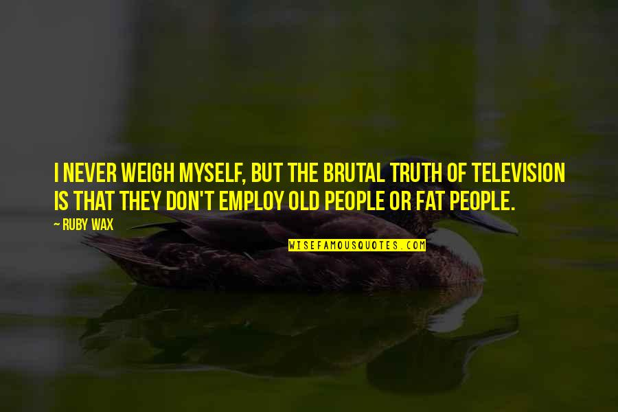 Brutal Truth Quotes By Ruby Wax: I never weigh myself, but the brutal truth