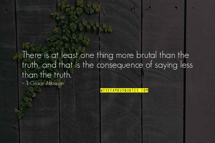 Brutal Truth Quotes By Ti-Grace Atkinson: There is at least one thing more brutal