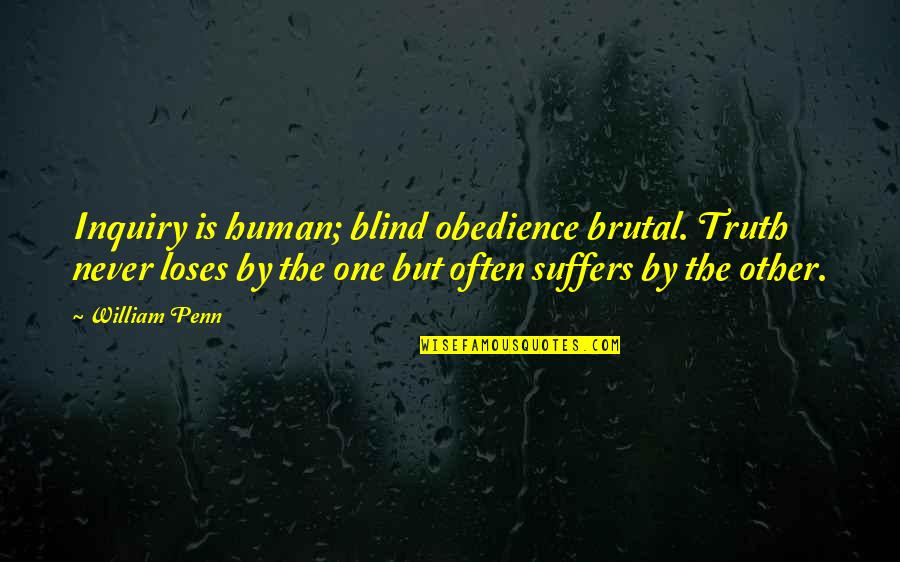 Brutal Truth Quotes By William Penn: Inquiry is human; blind obedience brutal. Truth never