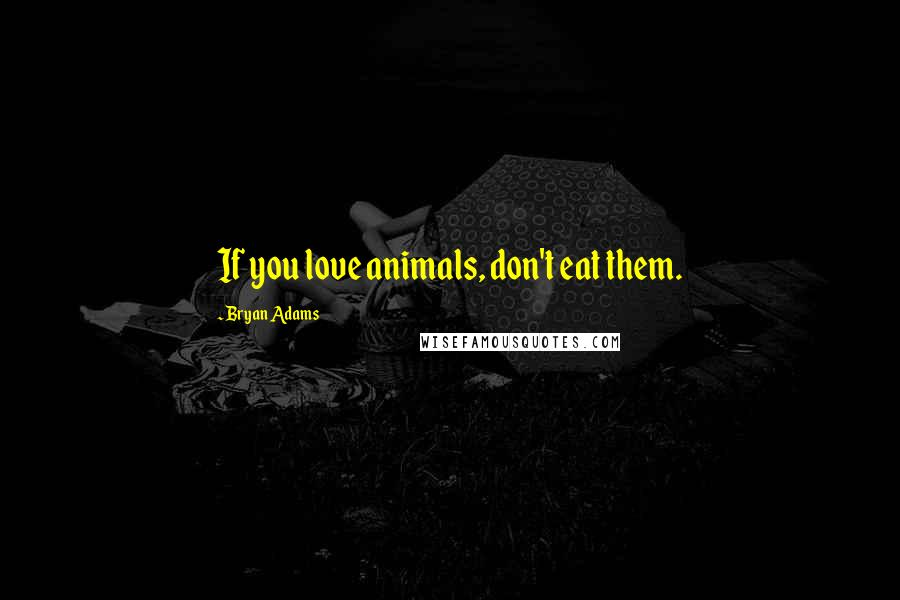 Bryan Adams quotes: If you love animals, don't eat them.