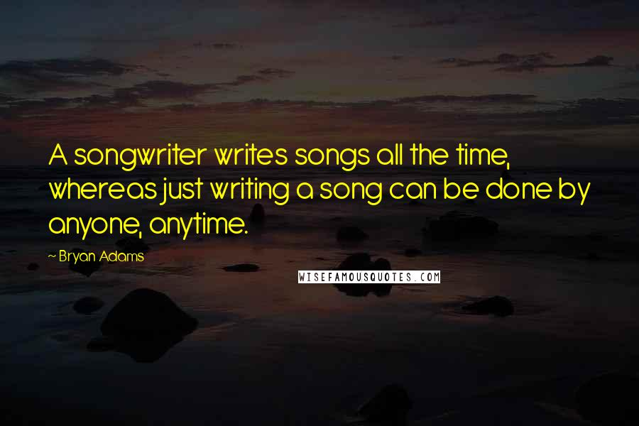 Bryan Adams quotes: A songwriter writes songs all the time, whereas just writing a song can be done by anyone, anytime.