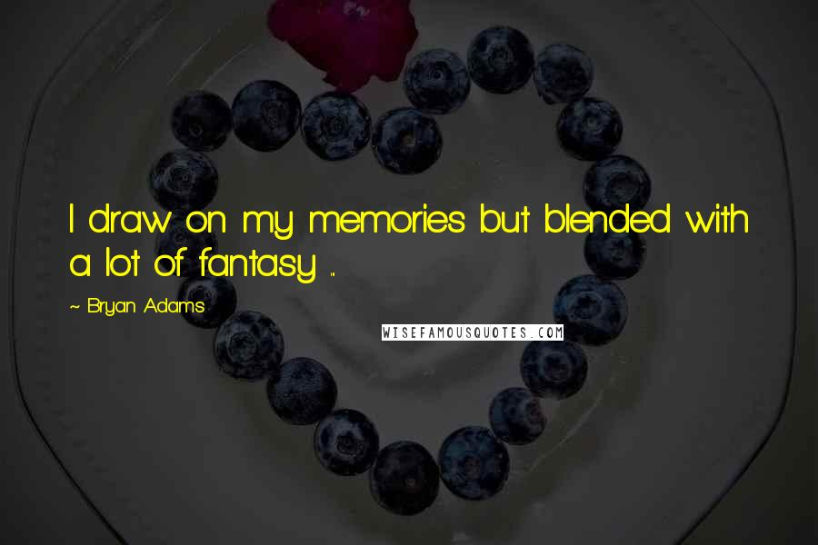Bryan Adams quotes: I draw on my memories but blended with a lot of fantasy ...