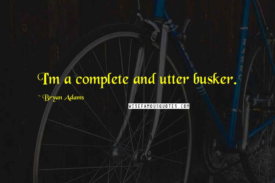 Bryan Adams quotes: I'm a complete and utter busker.