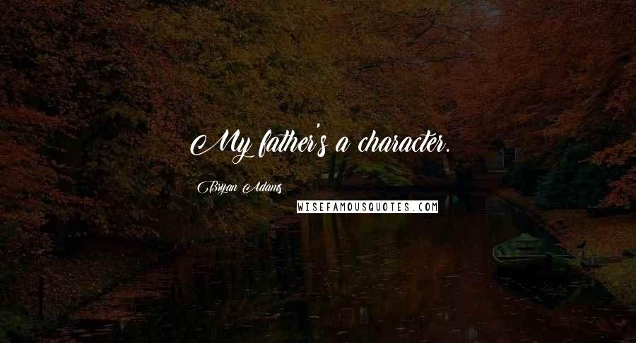 Bryan Adams quotes: My father's a character.