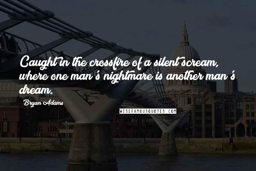 Bryan Adams quotes: Caught in the crossfire of a silent scream, where one man's nightmare is another man's dream.