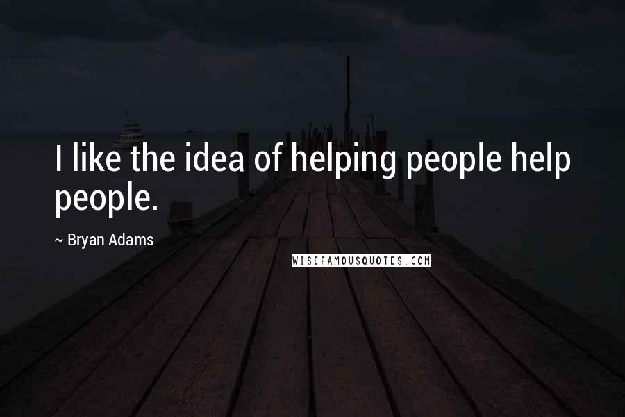 Bryan Adams quotes: I like the idea of helping people help people.
