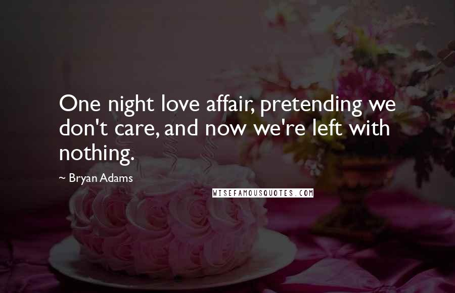 Bryan Adams quotes: One night love affair, pretending we don't care, and now we're left with nothing.