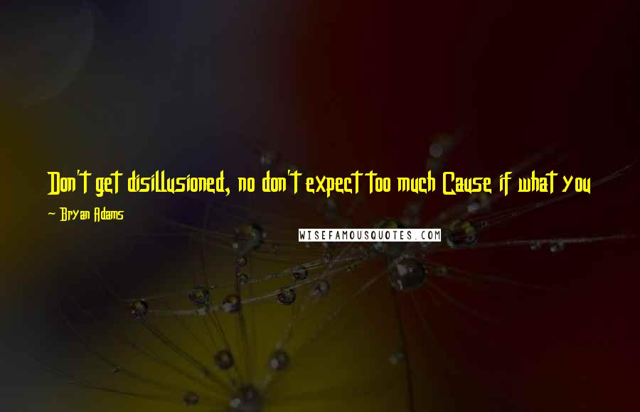 Bryan Adams quotes: Don't get disillusioned, no don't expect too much Cause if what you have is all you can get Just keep on trying It just ain't happened yet.