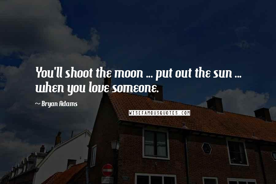 Bryan Adams quotes: You'll shoot the moon ... put out the sun ... when you love someone.