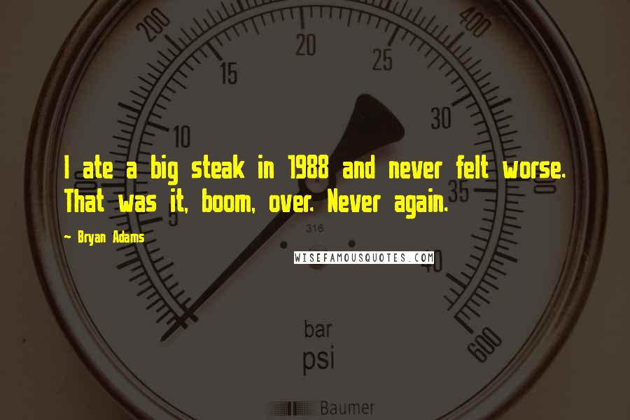 Bryan Adams quotes: I ate a big steak in 1988 and never felt worse. That was it, boom, over. Never again.