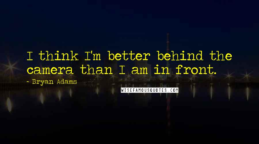 Bryan Adams quotes: I think I'm better behind the camera than I am in front.