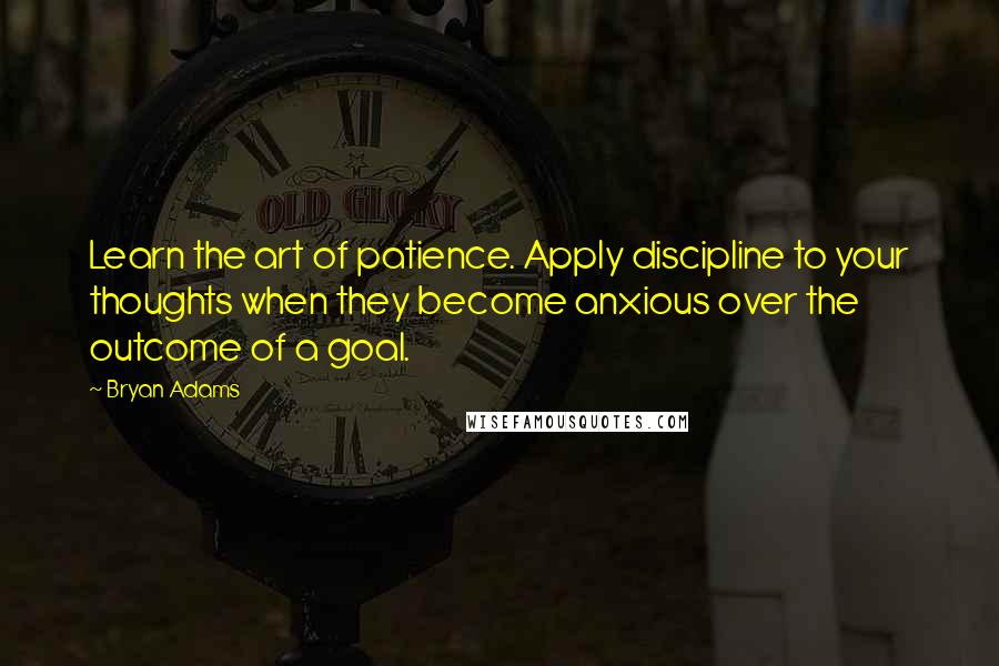 Bryan Adams quotes: Learn the art of patience. Apply discipline to your thoughts when they become anxious over the outcome of a goal.