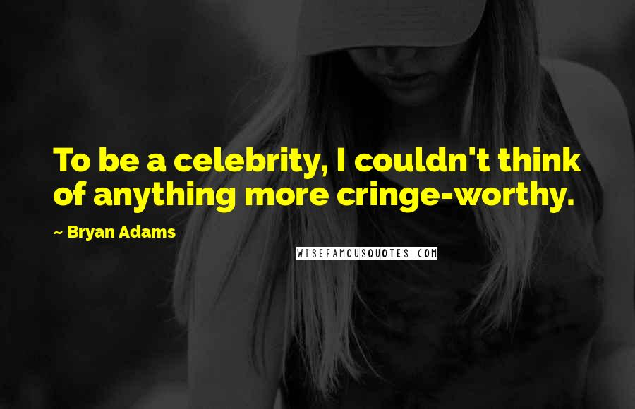 Bryan Adams quotes: To be a celebrity, I couldn't think of anything more cringe-worthy.