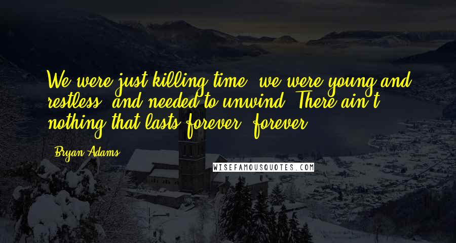 Bryan Adams quotes: We were just killing time, we were young and restless, and needed to unwind. There ain't nothing that lasts forever, forever.