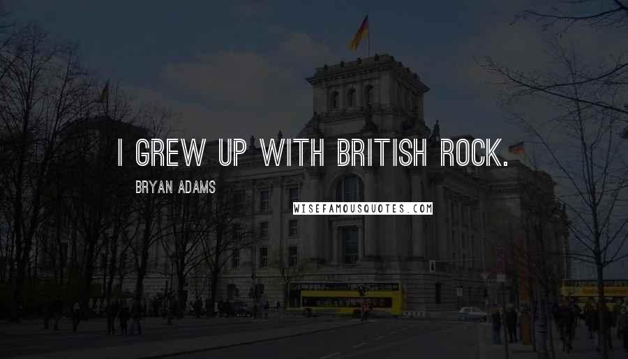 Bryan Adams quotes: I grew up with British rock.