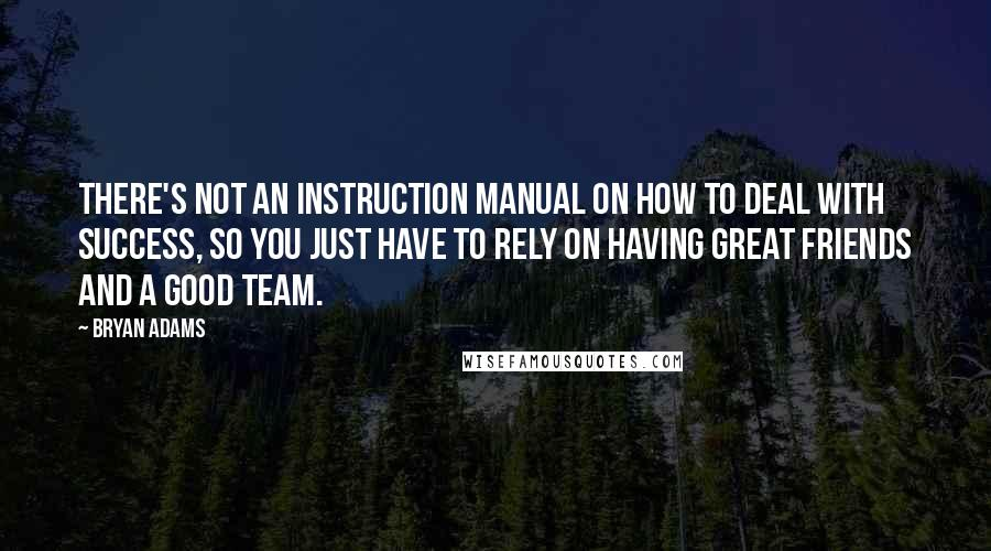 Bryan Adams quotes: There's not an instruction manual on how to deal with success, so you just have to rely on having great friends and a good team.