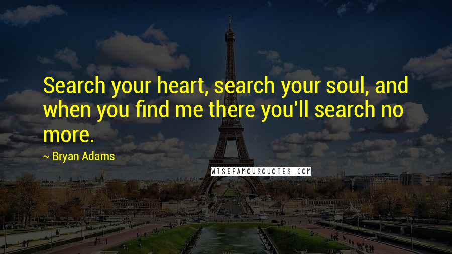 Bryan Adams quotes: Search your heart, search your soul, and when you find me there you'll search no more.