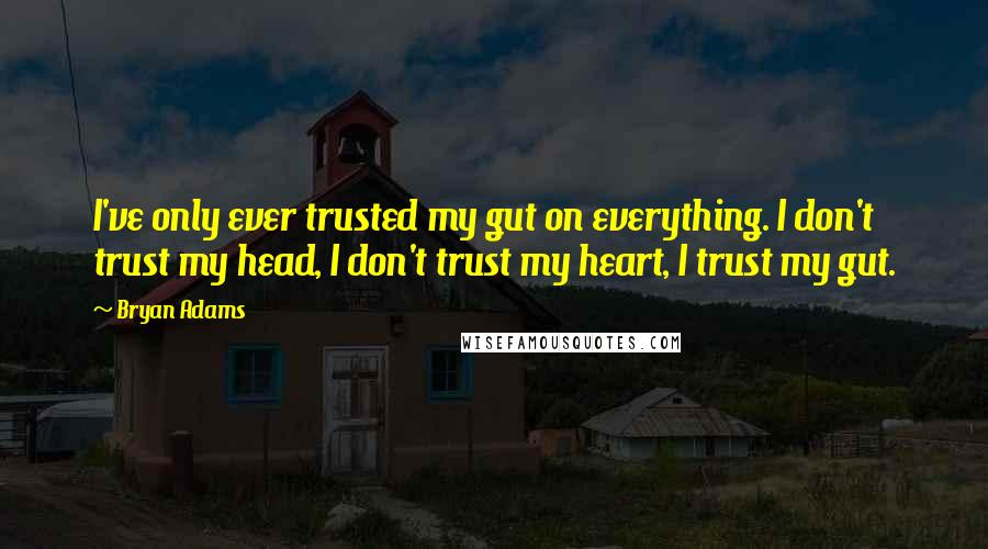 Bryan Adams quotes: I've only ever trusted my gut on everything. I don't trust my head, I don't trust my heart, I trust my gut.