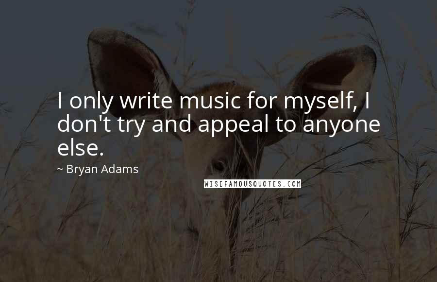 Bryan Adams quotes: I only write music for myself, I don't try and appeal to anyone else.