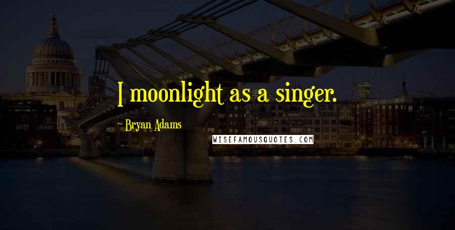 Bryan Adams quotes: I moonlight as a singer.