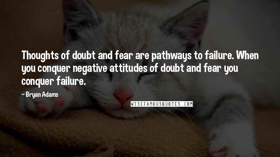 Bryan Adams quotes: Thoughts of doubt and fear are pathways to failure. When you conquer negative attitudes of doubt and fear you conquer failure.