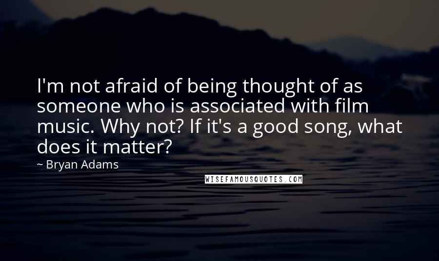 Bryan Adams quotes: I'm not afraid of being thought of as someone who is associated with film music. Why not? If it's a good song, what does it matter?