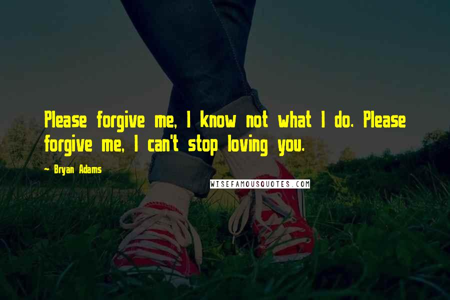Bryan Adams quotes: Please forgive me, I know not what I do. Please forgive me, I can't stop loving you.