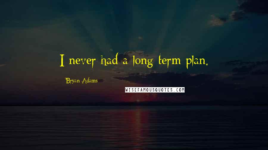 Bryan Adams quotes: I never had a long-term plan.