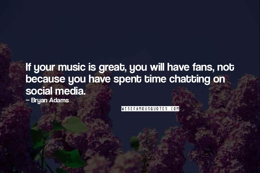 Bryan Adams quotes: If your music is great, you will have fans, not because you have spent time chatting on social media.