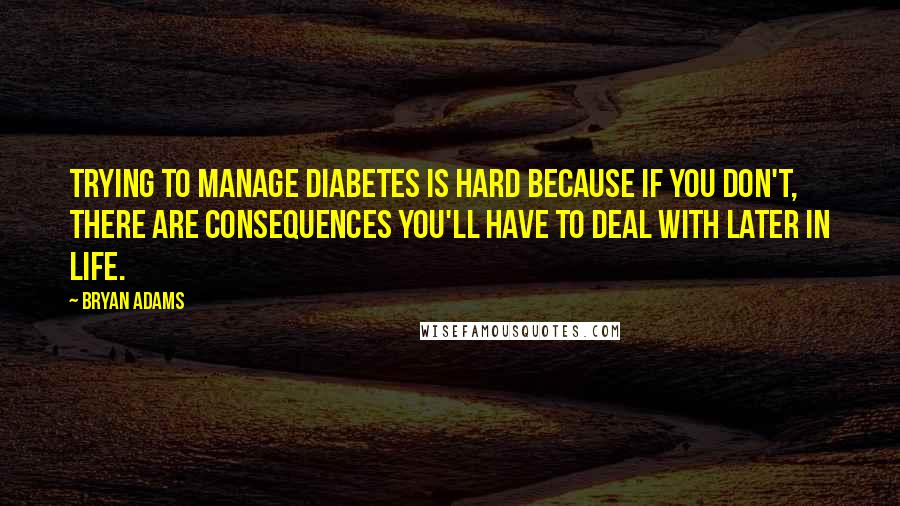 Bryan Adams quotes: Trying to manage diabetes is hard because if you don't, there are consequences you'll have to deal with later in life.
