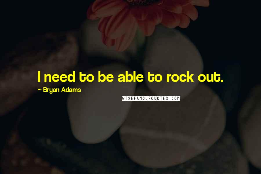 Bryan Adams quotes: I need to be able to rock out.