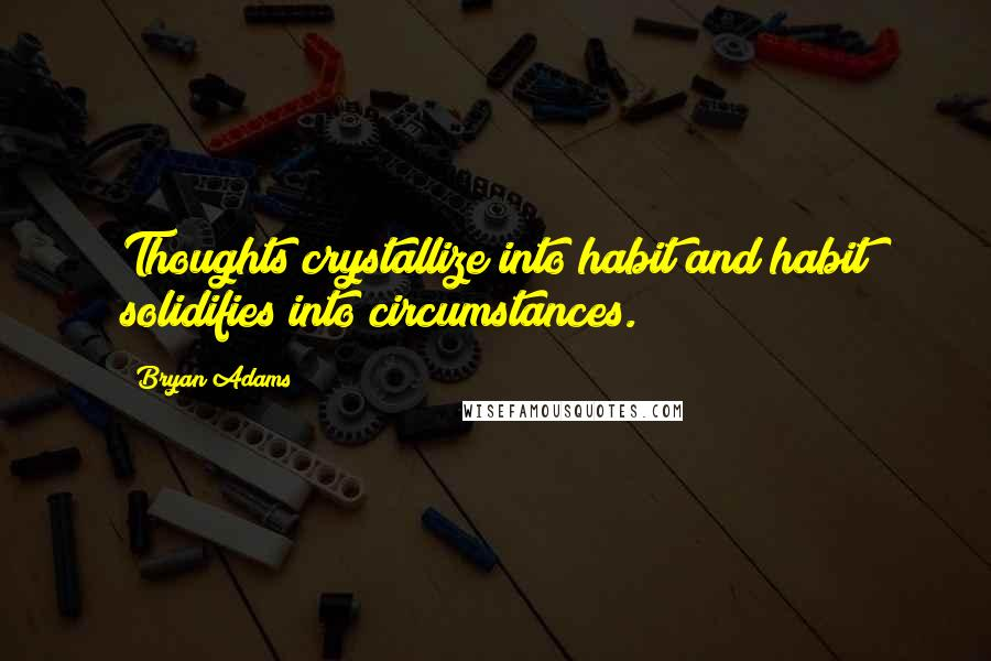 Bryan Adams quotes: Thoughts crystallize into habit and habit solidifies into circumstances.