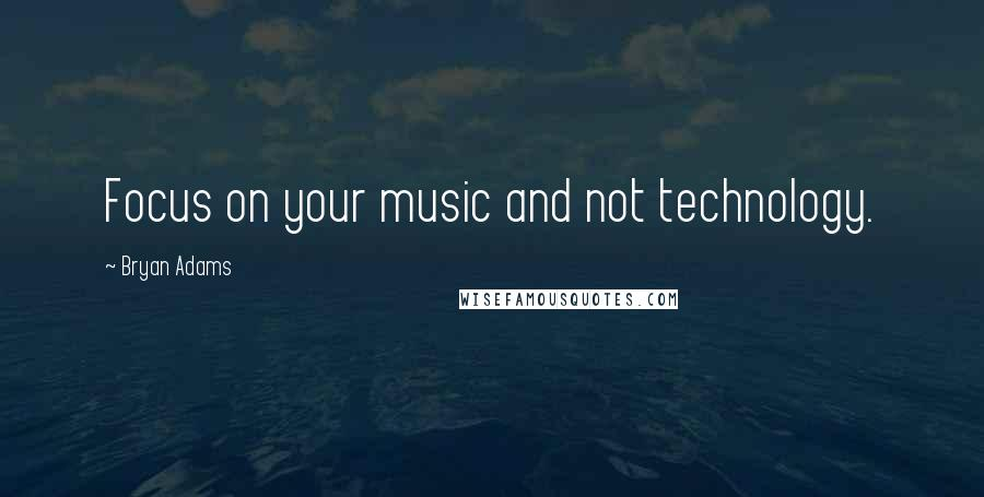 Bryan Adams quotes: Focus on your music and not technology.