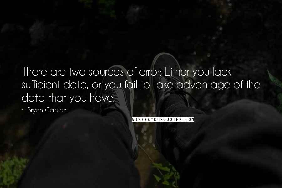 Bryan Caplan quotes: There are two sources of error: Either you lack sufficient data, or you fail to take advantage of the data that you have.