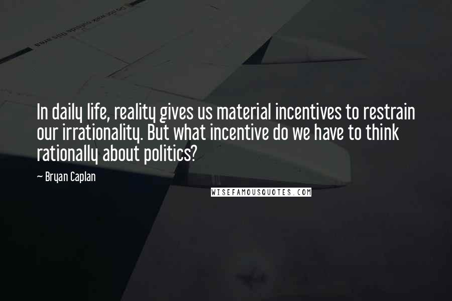 Bryan Caplan quotes: In daily life, reality gives us material incentives to restrain our irrationality. But what incentive do we have to think rationally about politics?