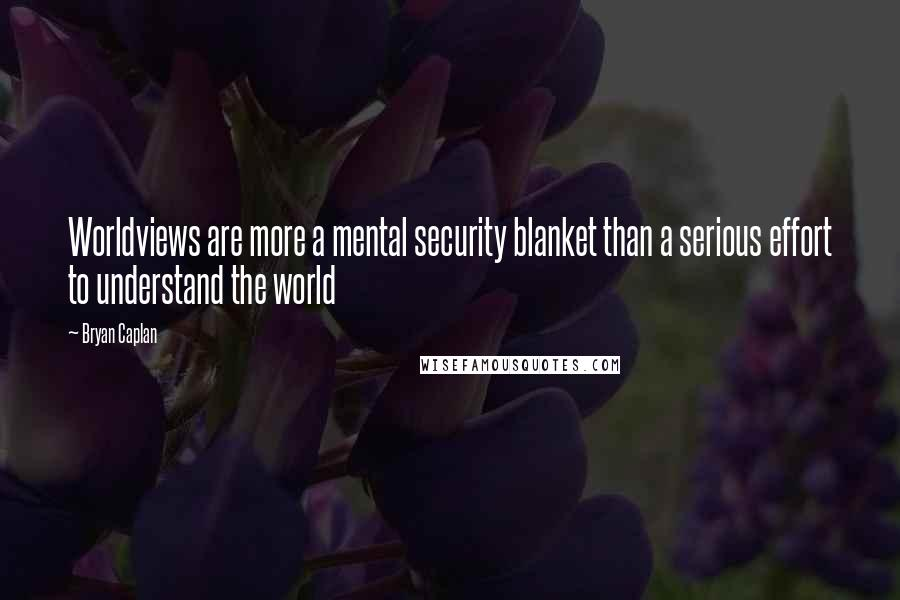 Bryan Caplan quotes: Worldviews are more a mental security blanket than a serious effort to understand the world