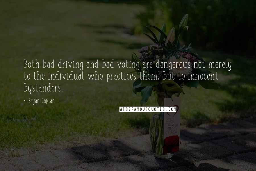 Bryan Caplan quotes: Both bad driving and bad voting are dangerous not merely to the individual who practices them, but to innocent bystanders.