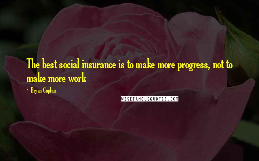 Bryan Caplan quotes: The best social insurance is to make more progress, not to make more work