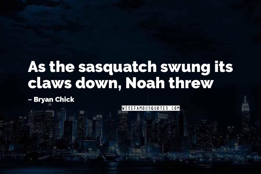 Bryan Chick quotes: As the sasquatch swung its claws down, Noah threw