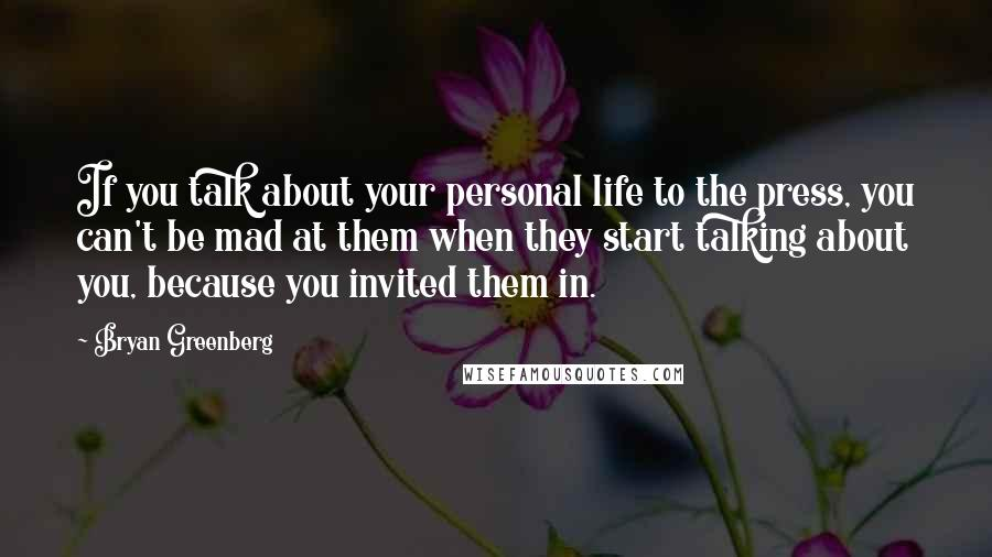 Bryan Greenberg quotes: If you talk about your personal life to the press, you can't be mad at them when they start talking about you, because you invited them in.