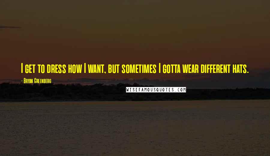 Bryan Greenberg quotes: I get to dress how I want, but sometimes I gotta wear different hats.