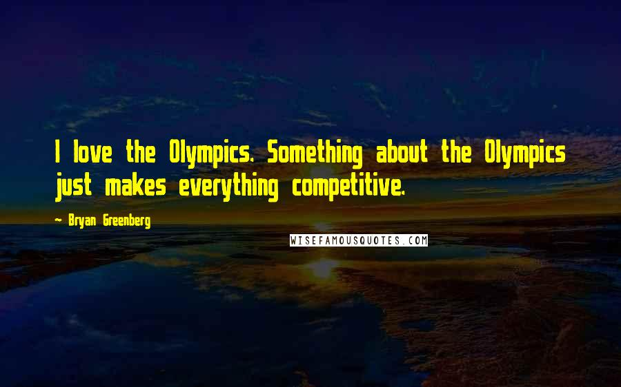 Bryan Greenberg quotes: I love the Olympics. Something about the Olympics just makes everything competitive.