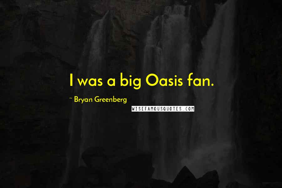 Bryan Greenberg quotes: I was a big Oasis fan.