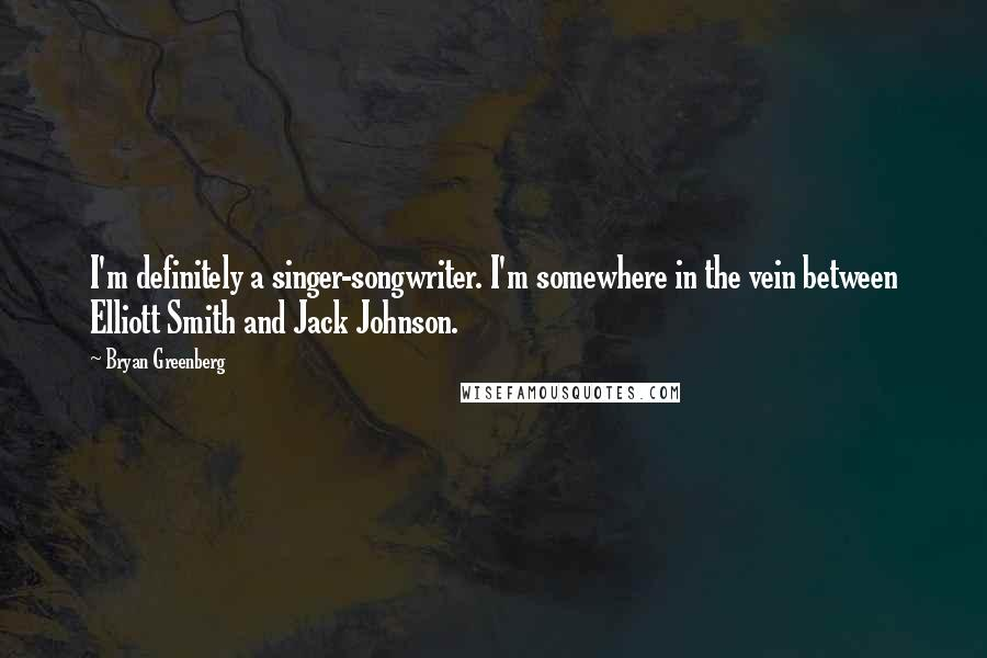 Bryan Greenberg quotes: I'm definitely a singer-songwriter. I'm somewhere in the vein between Elliott Smith and Jack Johnson.