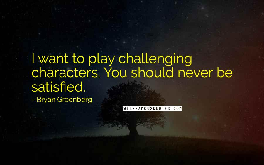 Bryan Greenberg quotes: I want to play challenging characters. You should never be satisfied.